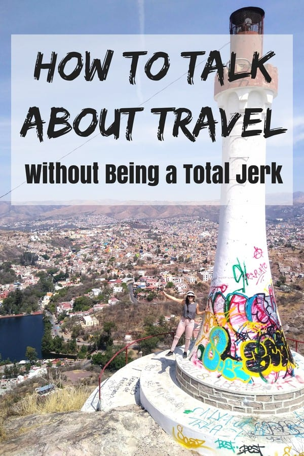 it's easy to sound pretentious when you talk about travel, but it is possible to encourage others to take the leap themselves without sounding like a jerk.